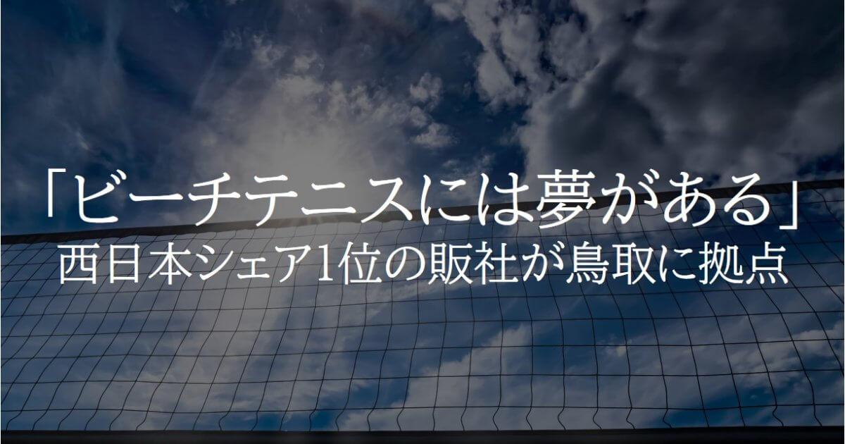 「ビーチテニスには夢がある」西日本シェア1位の販社が鳥取に拠点